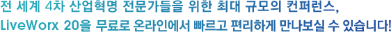 전 세계 4차 산업혁명 전문가들을 위한 최대 규모의 컨퍼런스, LiveWorx 20을 무료로 온라인에서 빠르고 편리하게 만나보실 수 있습니다!